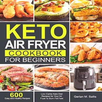 Keto Air Fryer Cookbook for Beginners: 600 Easy and Healthy